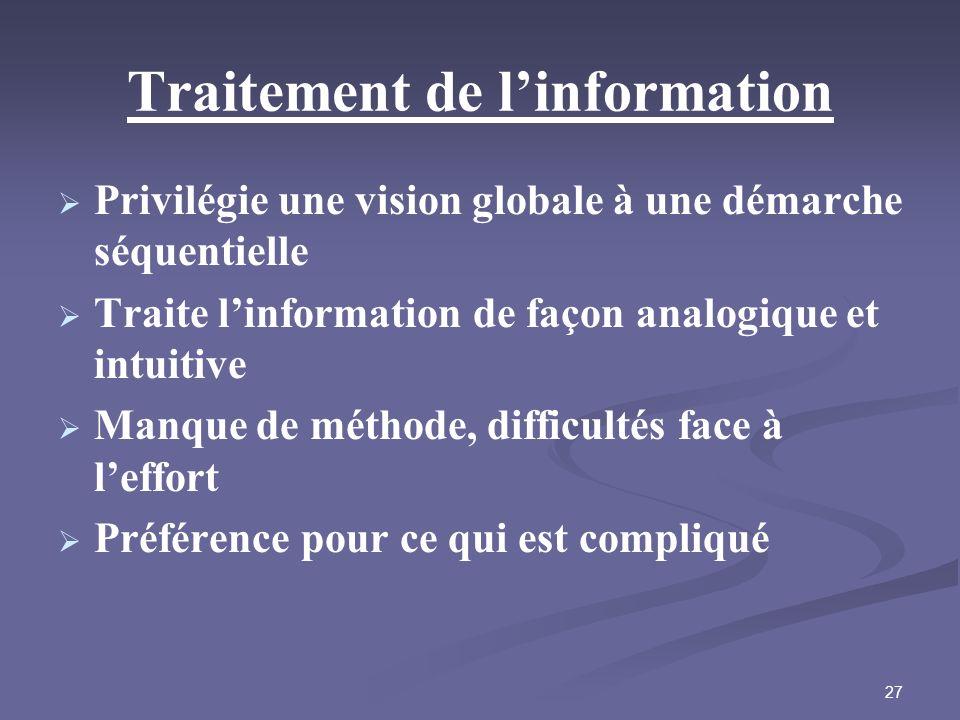 27 Traitement de linformation Privilégie une vision globale à une démarche séquentielle Traite linformation de façon analogique et intuitive Manque de