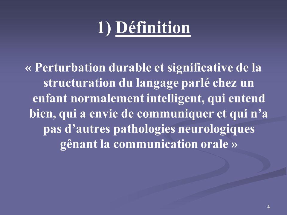 4 1) Définition « Perturbation durable et significative de la structuration du langage parlé chez un enfant normalement intelligent, qui entend bien,