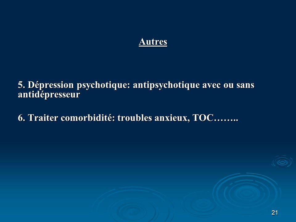 21 Autres 5. Dépression psychotique: antipsychotique avec ou sans antidépresseur 6. Traiter comorbidité: troubles anxieux, TOC……..