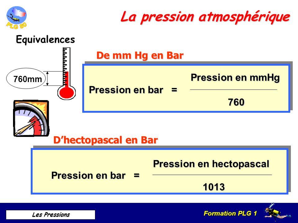 Formation PLG 1 Les Pressions La pression atmosphérique Equivalences Pression en bar = Pression en mmHg 760 Pression en bar = Pression en hectopascal