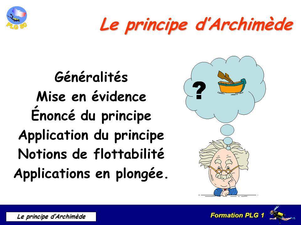 Formation PLG 1 Le principe dArchimède Le principe dArchimède Généralités Mise en évidence Énoncé du principe Application du principe Notions de flott