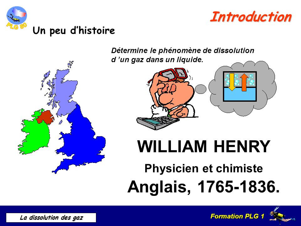 Formation PLG 1 La dissolution des gaz Introduction Un peu dhistoire WILLIAM HENRY Physicien et chimiste Anglais, 1765-1836. Détermine le phénomène de