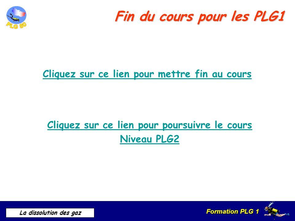 Formation PLG 1 La dissolution des gaz Fin du cours pour les PLG1 Cliquez sur ce lien pour mettre fin au cours Cliquez sur ce lien pour poursuivre le