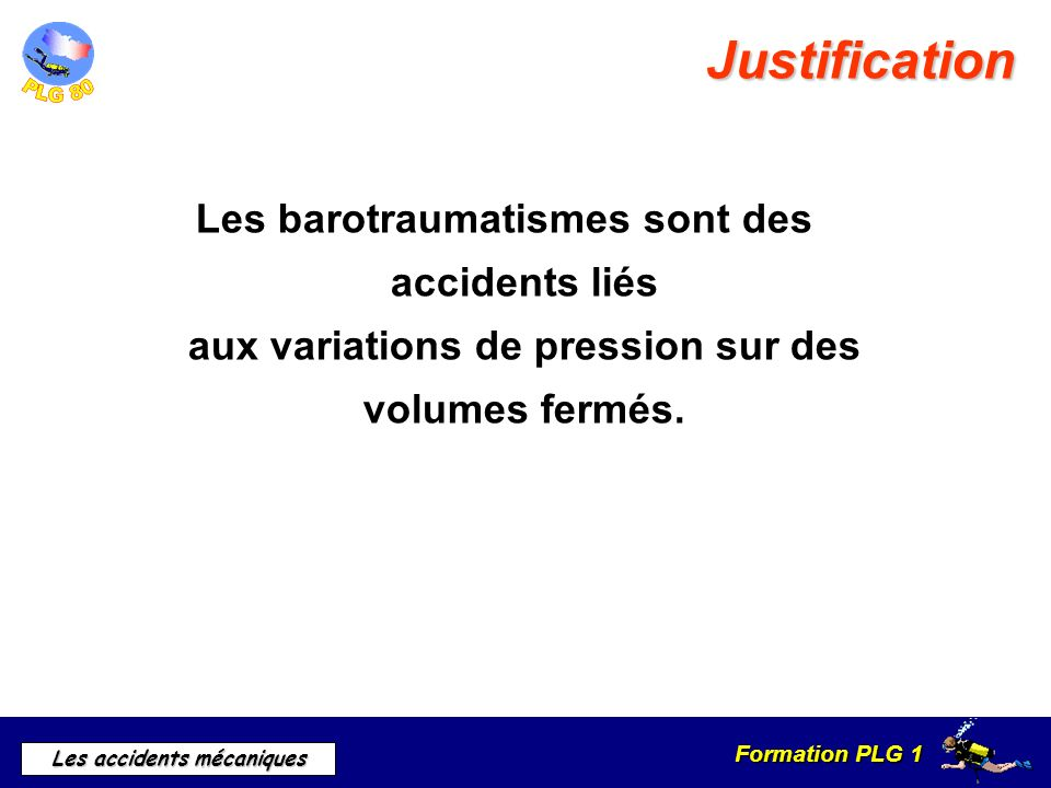 Formation PLG 1 Les accidents mécaniques Rappels Physique Variation de pression (loi de Mariotte) Formule:P 1 x V 1 = P 2 X V 2 Les variations de volume sont plus importantes de 0 à 10 mètres.