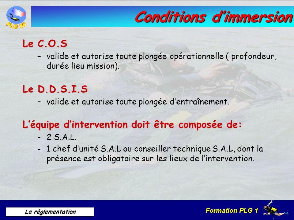 Formation PLG 1 La réglementation Conditions dimmersion Le C.O.S –valide et autorise toute plongée opérationnelle ( profondeur, durée lieu mission). L
