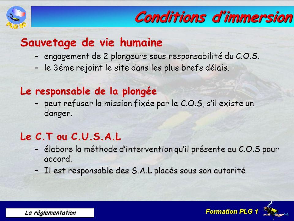 Formation PLG 1 La réglementation Conditions dimmersion Sauvetage de vie humaine –engagement de 2 plongeurs sous responsabilité du C.O.S. –le 3éme rej