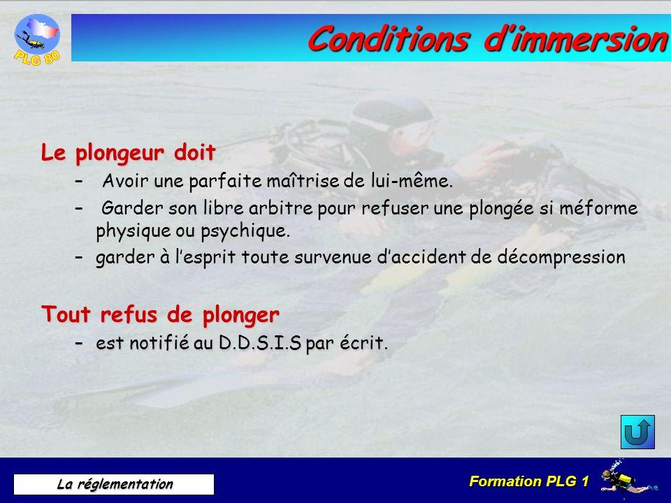 Formation PLG 1 La réglementation Conditions dimmersion Le plongeur doit – Avoir une parfaite maîtrise de lui-même. – Garder son libre arbitre pour re