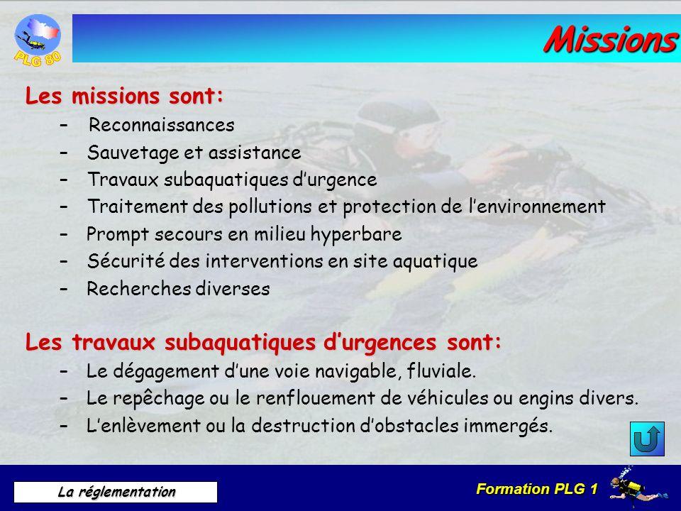 Formation PLG 1 La réglementation Missions Les missions sont: – Reconnaissances – Sauvetage et assistance – Travaux subaquatiques durgence – Traitemen