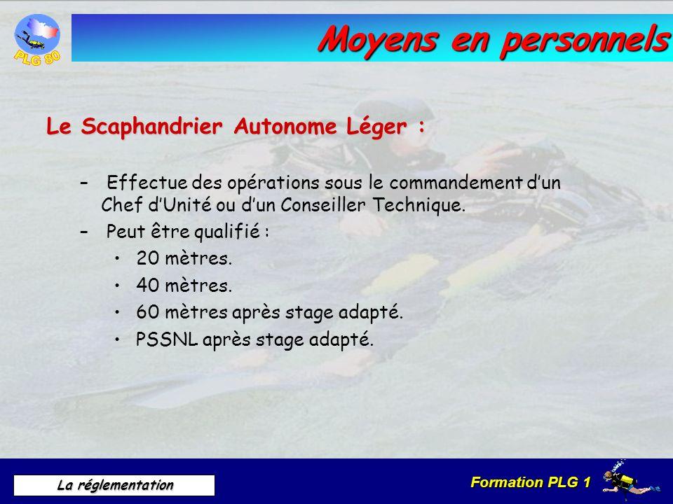 Formation PLG 1 La réglementation Moyens en personnels Le Scaphandrier Autonome Léger : – Effectue des opérations sous le commandement dun Chef dUnité