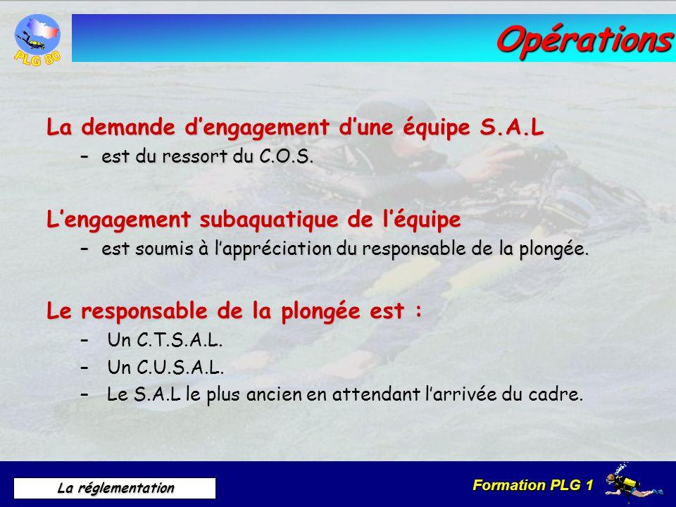Formation PLG 1 La réglementation Opérations La demande dengagement dune équipe S.A.L –est du ressort du C.O.S. Lengagement subaquatique de léquipe –e