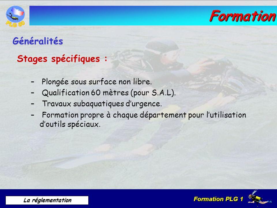 Formation PLG 1 La réglementation Formation Stages spécifiques : – Plongée sous surface non libre. – Qualification 60 mètres (pour S.A.L). – Travaux s