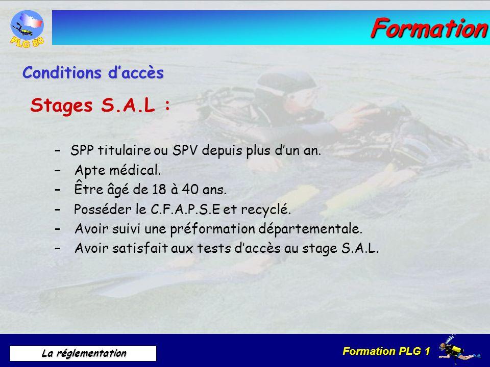 Formation PLG 1 La réglementation Formation Stages S.A.L : –SPP titulaire ou SPV depuis plus dun an. – Apte médical. – Être âgé de 18 à 40 ans. – Poss