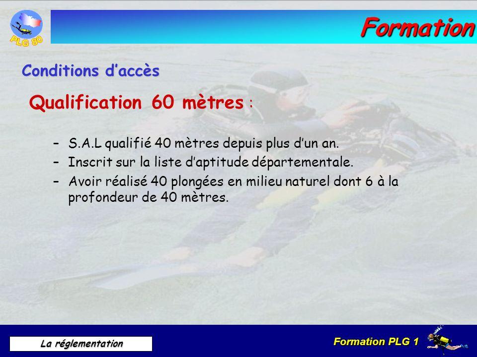 Formation PLG 1 La réglementation Formation : Qualification 60 mètres : –S.A.L qualifié 40 mètres depuis plus dun an. –Inscrit sur la liste daptitude