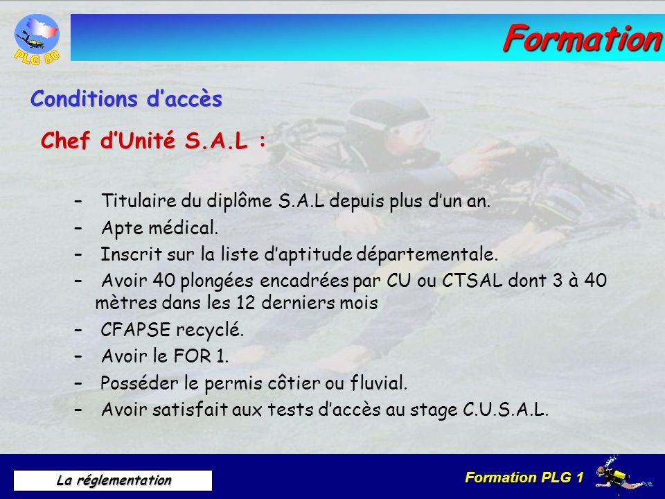 Formation PLG 1 La réglementation Formation Chef dUnité S.A.L : – Titulaire du diplôme S.A.L depuis plus dun an. – Apte médical. – Inscrit sur la list