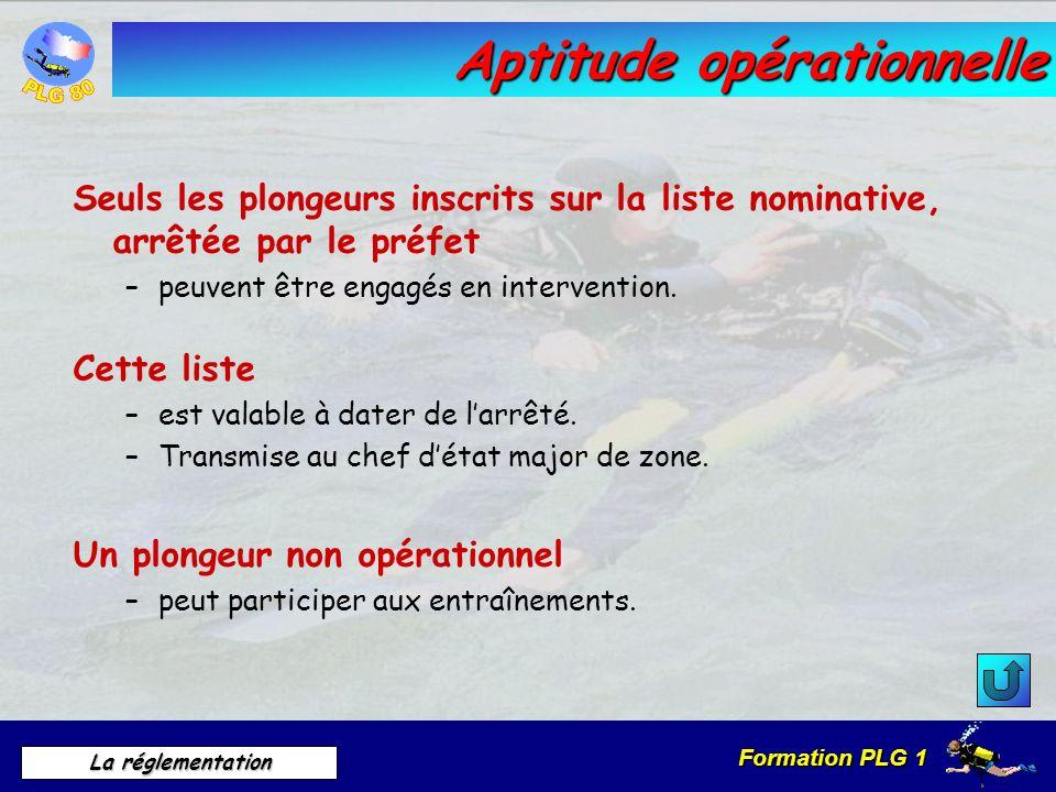 Formation PLG 1 La réglementation Aptitude opérationnelle Seuls les plongeurs inscrits sur la liste nominative, arrêtée par le préfet –peuvent être en