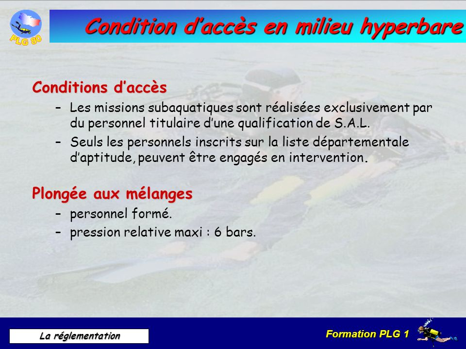 Formation PLG 1 La réglementation Condition daccès en milieu hyperbare Conditions daccès –Les missions subaquatiques sont réalisées exclusivement par
