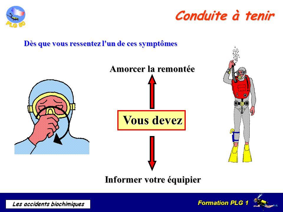 Formation PLG 1 Les accidents biochimiques Conduite à tenir Dès que vous ressentez l'un de ces symptômes Vous devez Informer votre équipier Amorcer la