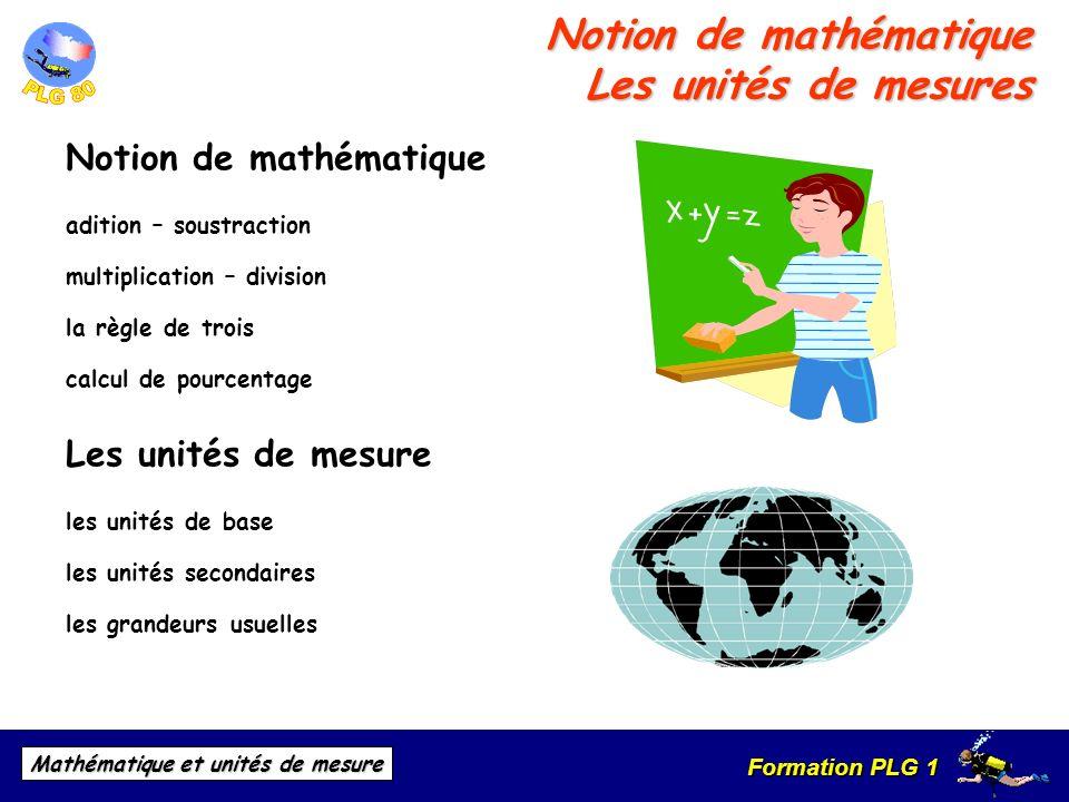 Formation PLG 1 Mathématique et unités de mesure Notion de mathématique Les unités de mesures Notion de mathématique adition – soustraction multiplica