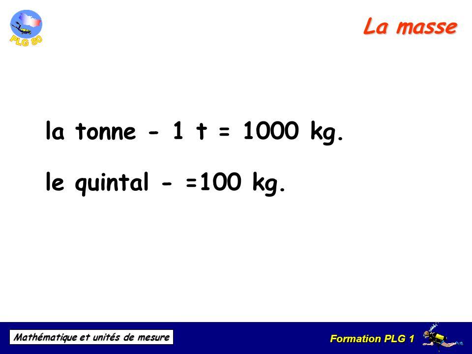 Formation PLG 1 Mathématique et unités de mesure La masse la tonne - 1 t = 1000 kg. le quintal - =100 kg.