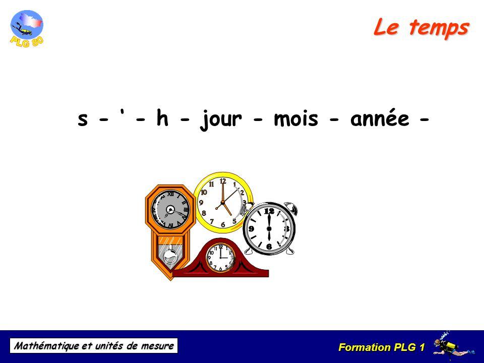 Formation PLG 1 Mathématique et unités de mesure Le temps s - - h - jour - mois - année -