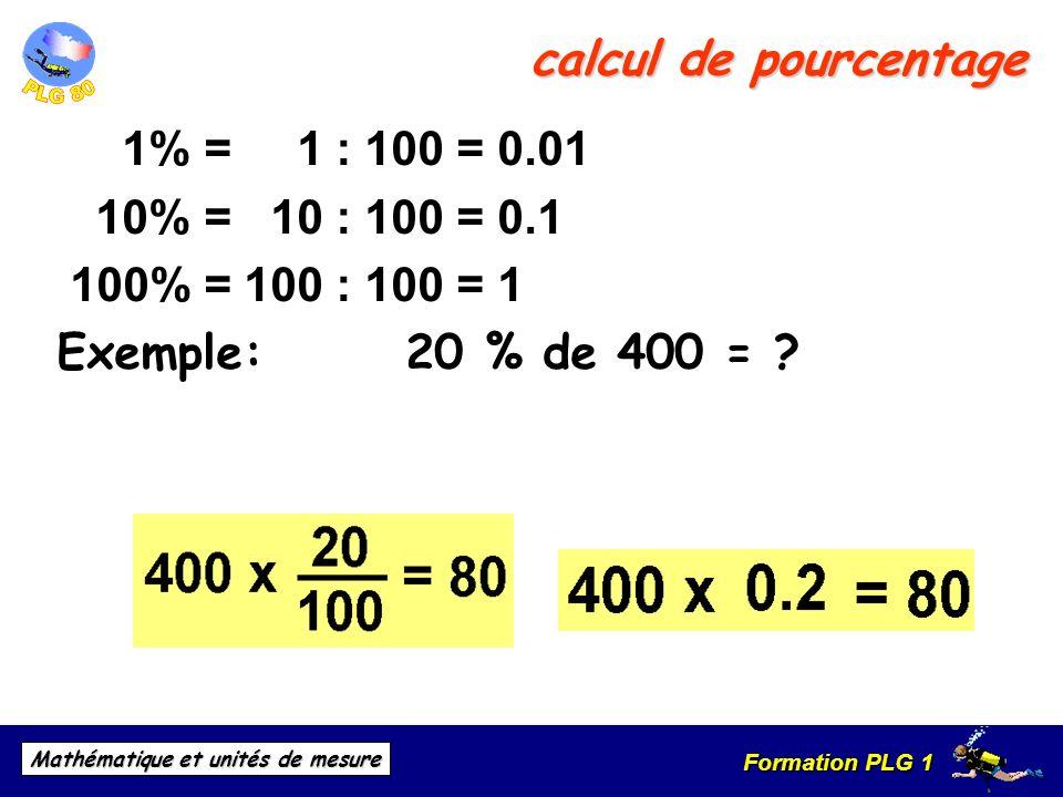 Formation PLG 1 Mathématique et unités de mesure calcul de pourcentage 1% = 1 : 100 = 0.01 10% = 10 : 100 = 0.1 100% = 100 : 100 = 1 Exemple: 20 % de