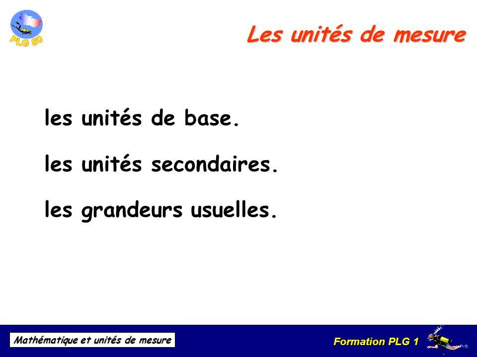 Formation PLG 1 Mathématique et unités de mesure Les unités de mesure les unités de base. les unités secondaires. les grandeurs usuelles.