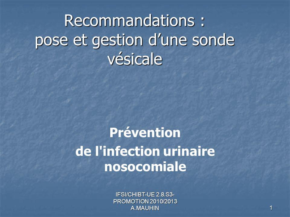 IFSI/CHIBT-UE 2.8.S3- PROMOTION 2010/2013 A.MAUHIN 1 Recommandations : pose et gestion dune sonde vésicale Prévention de l'infection urinaire nosocomi