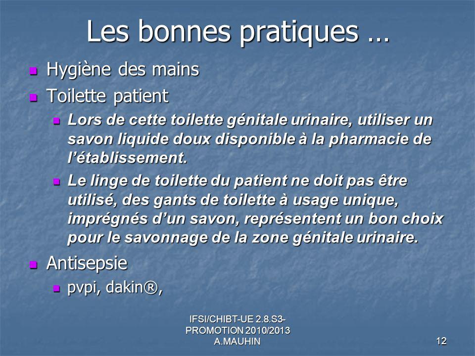 IFSI/CHIBT-UE 2.8.S3- PROMOTION 2010/2013 A.MAUHIN12 Les bonnes pratiques … Hygiène des mains Hygiène des mains Toilette patient Toilette patient Lors