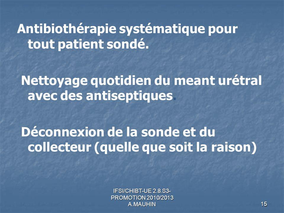 IFSI/CHIBT-UE 2.8.S3- PROMOTION 2010/2013 A.MAUHIN15 Antibiothérapie systématique pour tout patient sondé. Nettoyage quotidien du meant urétral avec d