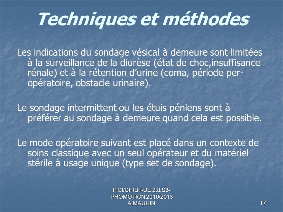 IFSI/CHIBT-UE 2.8.S3- PROMOTION 2010/2013 A.MAUHIN17 Techniques et méthodes Les indications du sondage vésical à demeure sont limitées à la surveillan