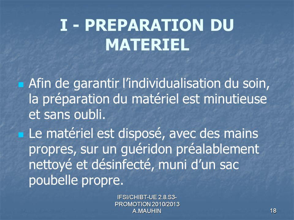 IFSI/CHIBT-UE 2.8.S3- PROMOTION 2010/2013 A.MAUHIN18 I - PREPARATION DU MATERIEL Afin de garantir lindividualisation du soin, la préparation du matéri