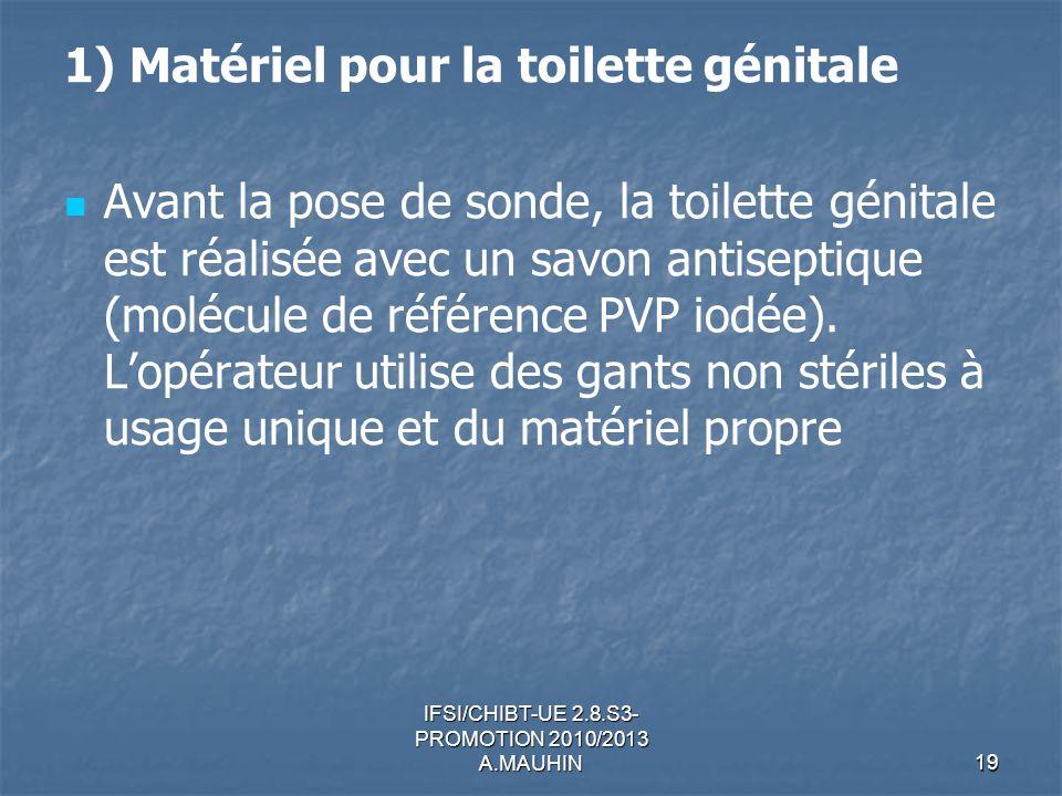 IFSI/CHIBT-UE 2.8.S3- PROMOTION 2010/2013 A.MAUHIN19 1) Matériel pour la toilette génitale Avant la pose de sonde, la toilette génitale est réalisée a