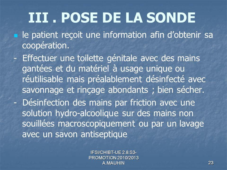 IFSI/CHIBT-UE 2.8.S3- PROMOTION 2010/2013 A.MAUHIN23 III. POSE DE LA SONDE le patient reçoit une information afin dobtenir sa coopération. - Effectuer