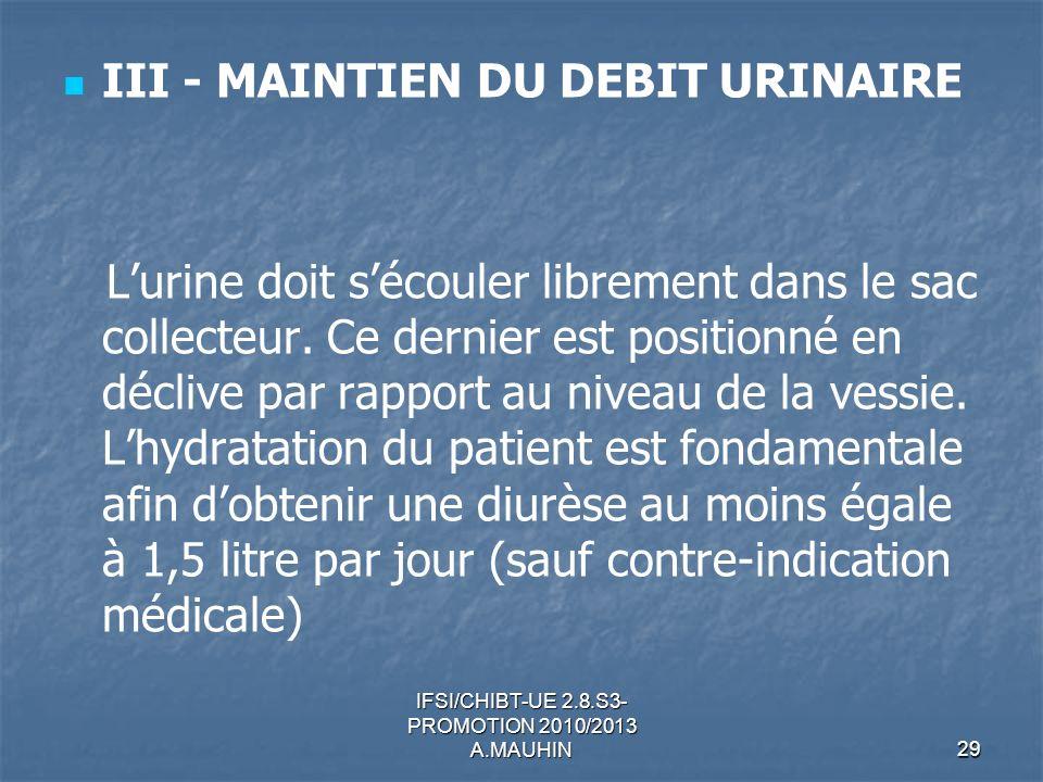 IFSI/CHIBT-UE 2.8.S3- PROMOTION 2010/2013 A.MAUHIN29 III - MAINTIEN DU DEBIT URINAIRE Lurine doit sécouler librement dans le sac collecteur. Ce dernie
