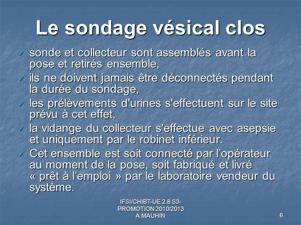 IFSI/CHIBT-UE 2.8.S3- PROMOTION 2010/2013 A.MAUHIN6 Le sondage vésical clos sonde et collecteur sont assemblés avant la pose et retirés ensemble, sond