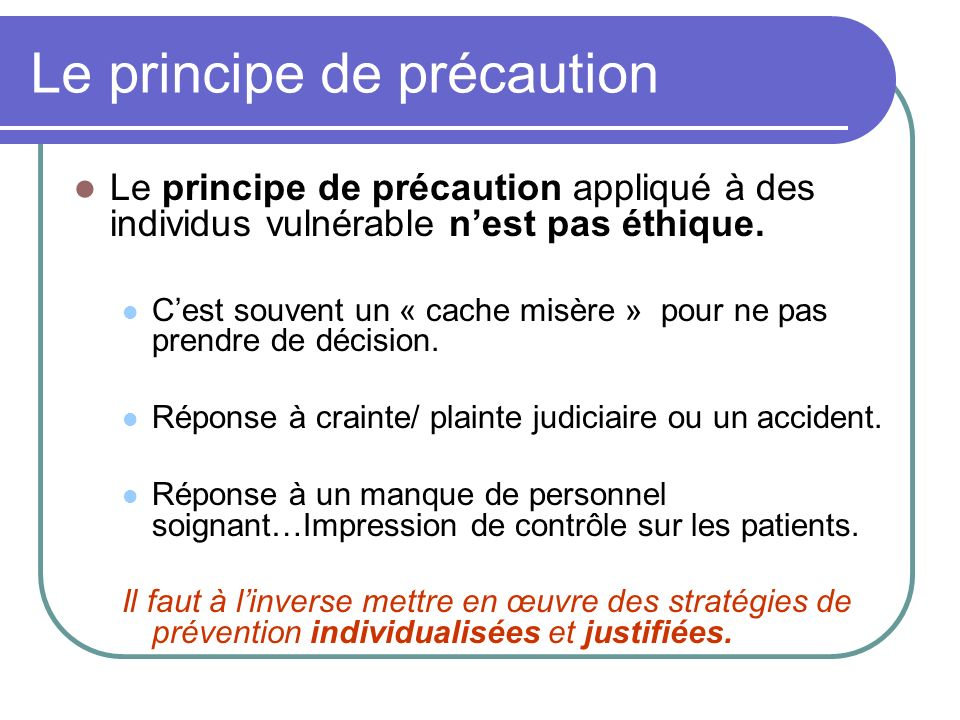 Le principe de précaution Le principe de précaution appliqué à des individus vulnérable nest pas éthique. Cest souvent un « cache misère » pour ne pas