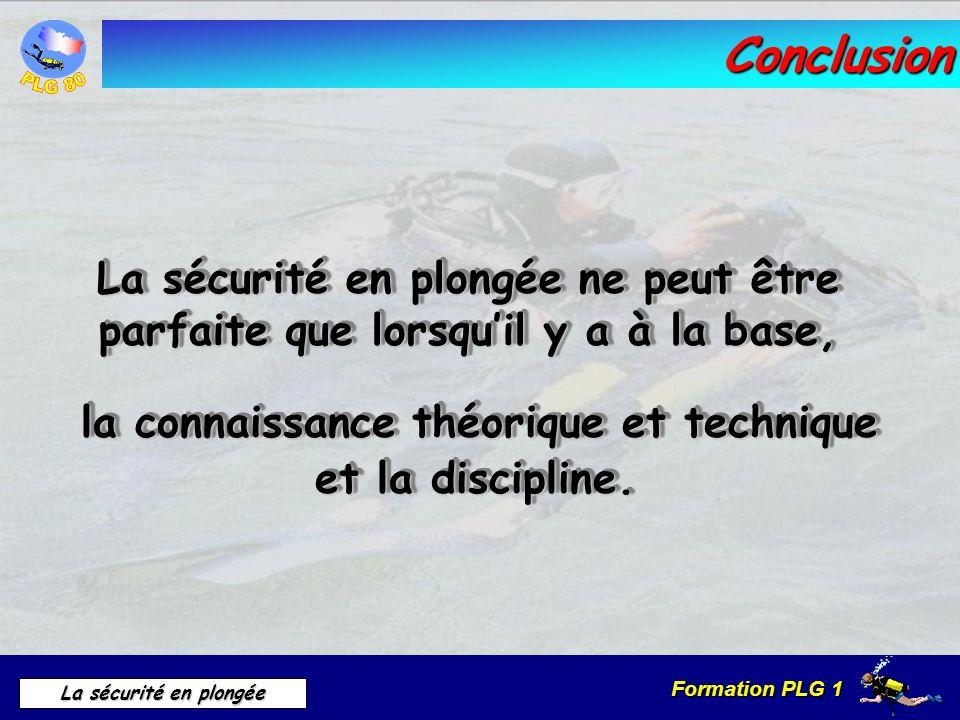 Formation PLG 1 La sécurité en plongée Conclusion La sécurité en plongée ne peut être parfaite que lorsquil y a à la base, la connaissance théorique e