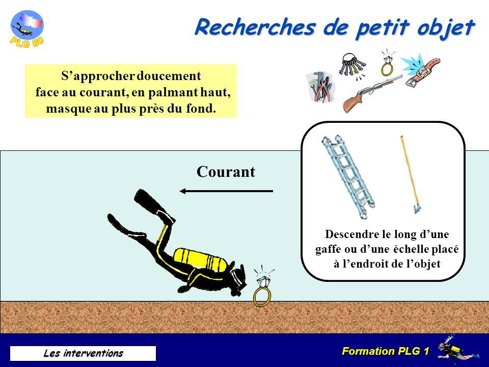Formation PLG 1 Les interventions Courant Sapprocher doucement face au courant, en palmant haut, masque au plus près du fond. Descendre le long dune g