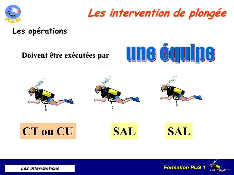 Formation PLG 1 Les interventions Les intervention de plongée Les opérations Doivent être exécutées par CT ou CU SALSAL