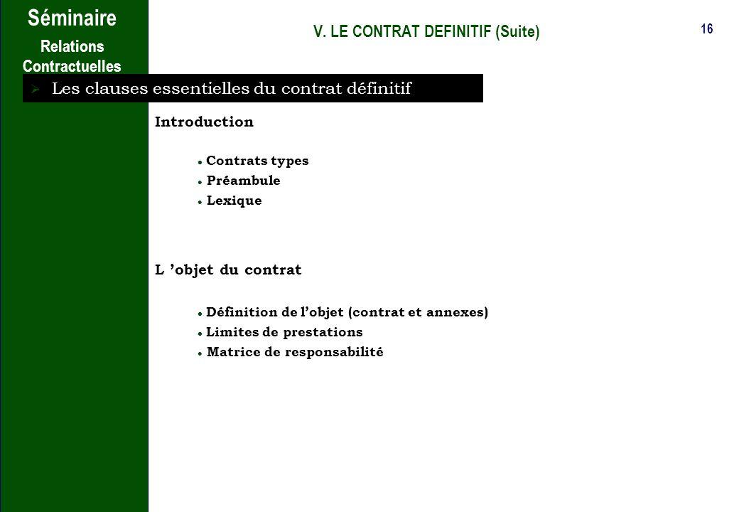 15 Séminaire Relations Contractuelles V. LE CONTRAT DEFINITIF Quelques aspects du contrat définitif (suite) Documents contractuels Corps du contrat An