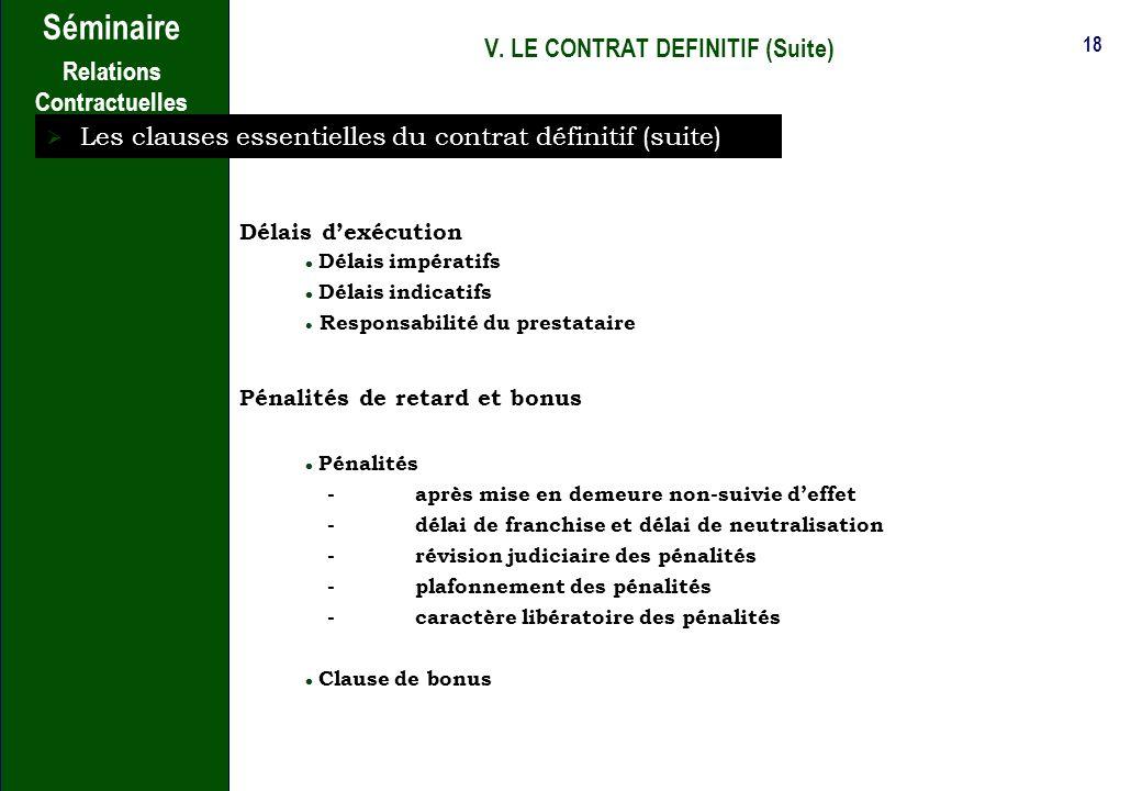 17 Séminaire Relations Contractuelles V. LE CONTRAT DEFINITIF (Suite) Les clauses essentielles du contrat définitif (suite) Entrée en vigueur, durée e