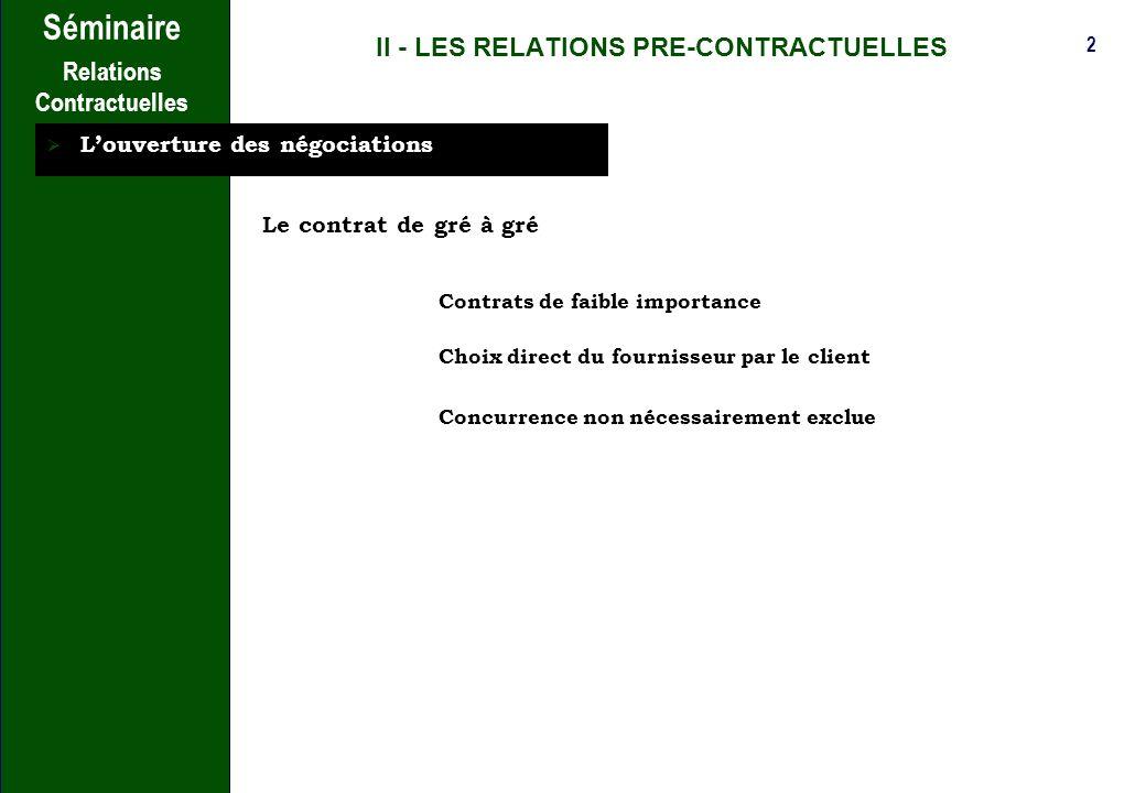 2 Séminaire Relations Contractuelles II - LES RELATIONS PRE-CONTRACTUELLES Louverture des négociations Le contrat de gré à gré Contrats de faible importance Choix direct du fournisseur par le client Concurrence non nécessairement exclue