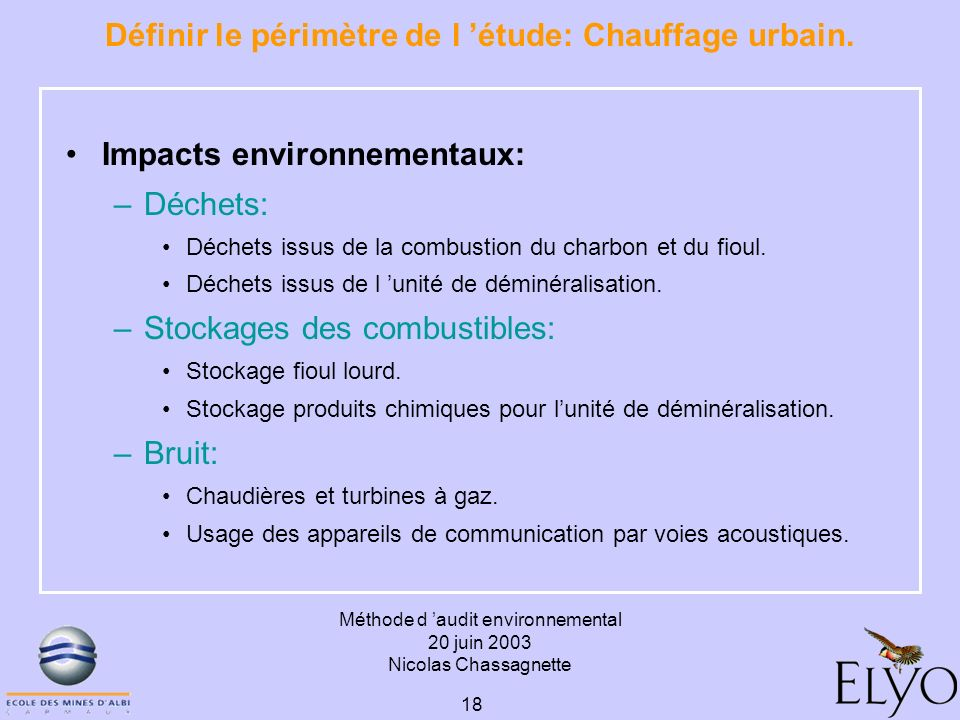 Méthode d audit environnemental 20 juin 2003 Nicolas Chassagnette 18 Définir le périmètre de l étude: Chauffage urbain. Impacts environnementaux: –Déc
