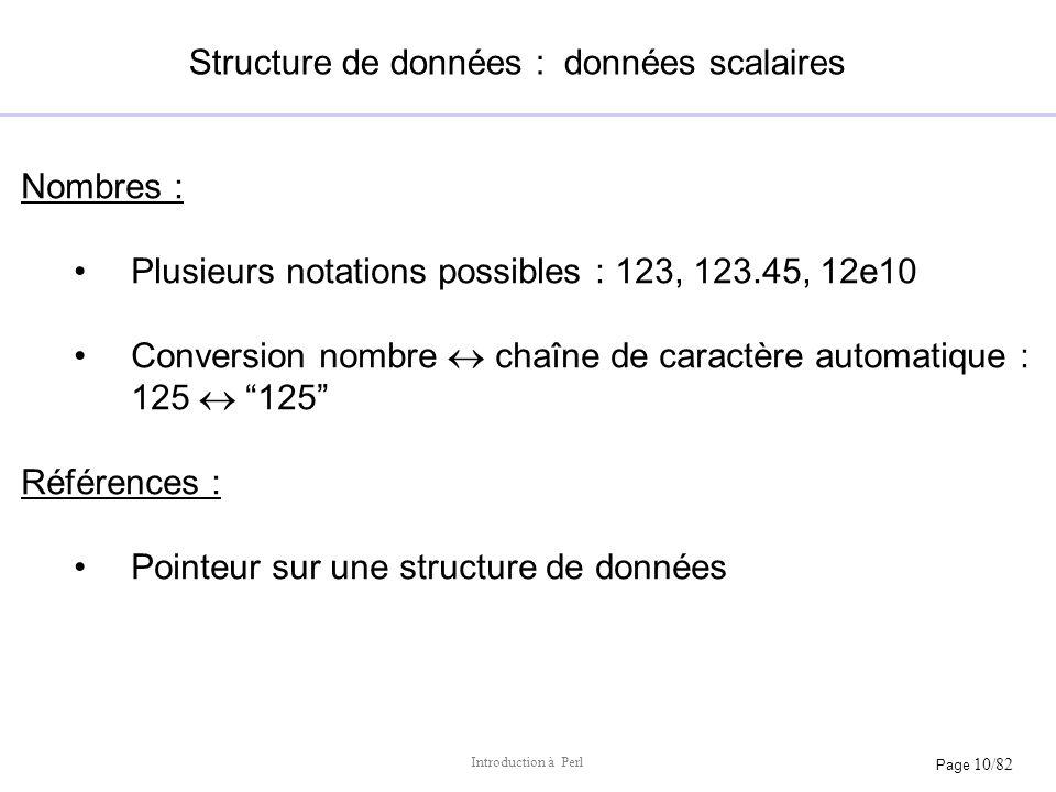 Page 10/82 Introduction à Perl Structure de données : données scalaires Nombres : Plusieurs notations possibles : 123, 123.45, 12e10 Conversion nombre