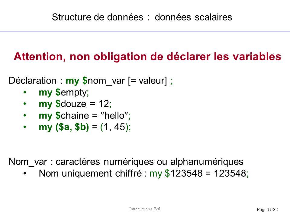Page 11/82 Introduction à Perl Structure de données : données scalaires Attention, non obligation de déclarer les variables Déclaration : my $nom_var