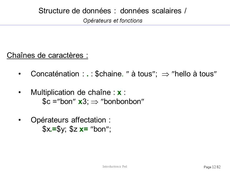 Page 12/82 Introduction à Perl Chaînes de caractères : Concaténation :. : $chaine. à tous ; hello à tous Multiplication de chaîne : x : $c = bon x3; b