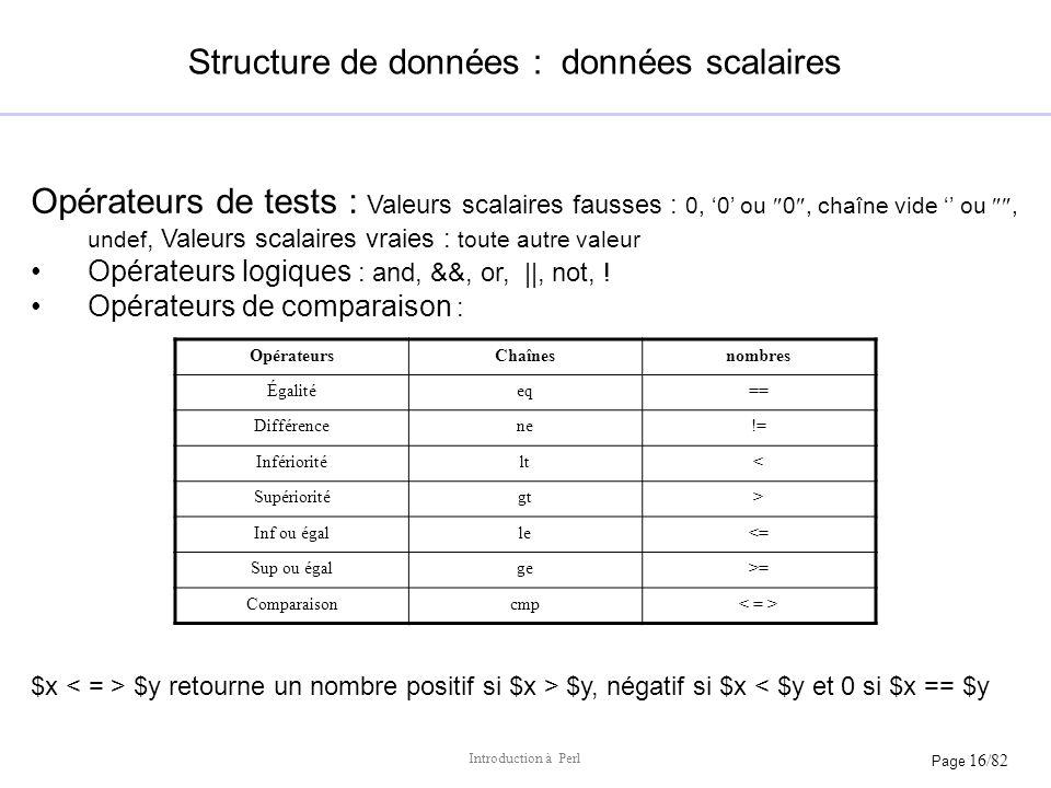Page 16/82 Introduction à Perl Structure de données : données scalaires Opérateurs de tests : Valeurs scalaires fausses : 0, 0 ou 0, chaîne vide ou, u