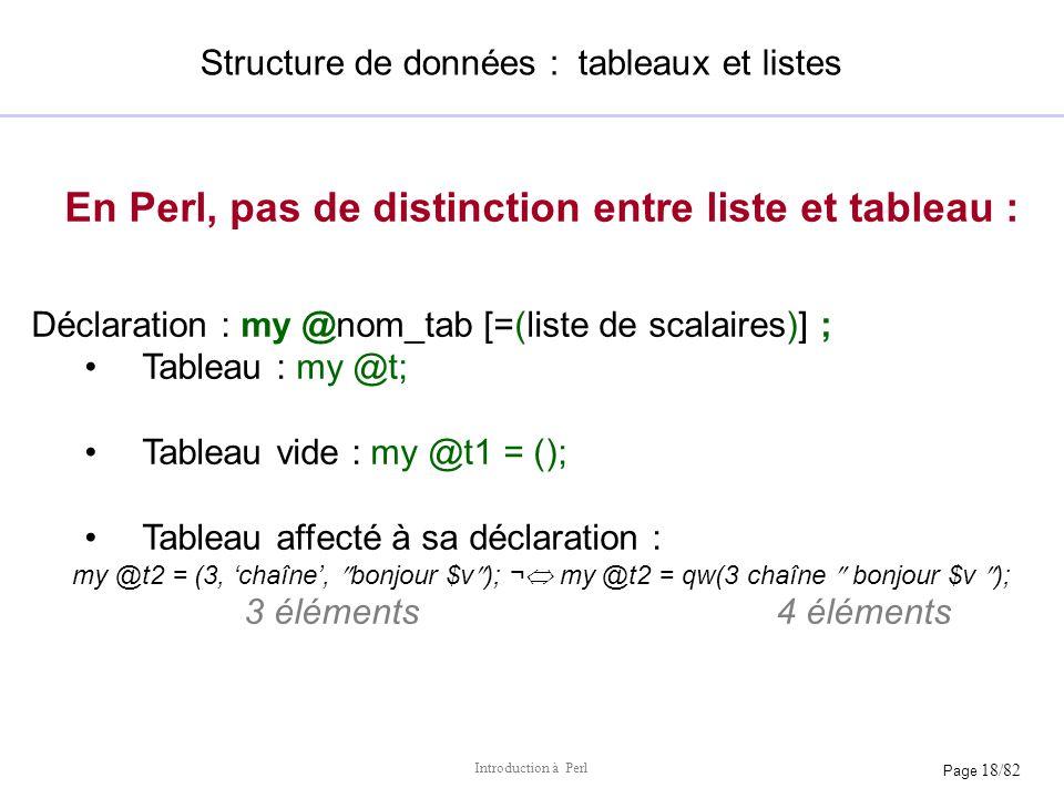Page 18/82 Introduction à Perl Structure de données : tableaux et listes En Perl, pas de distinction entre liste et tableau : Déclaration : my @nom_ta