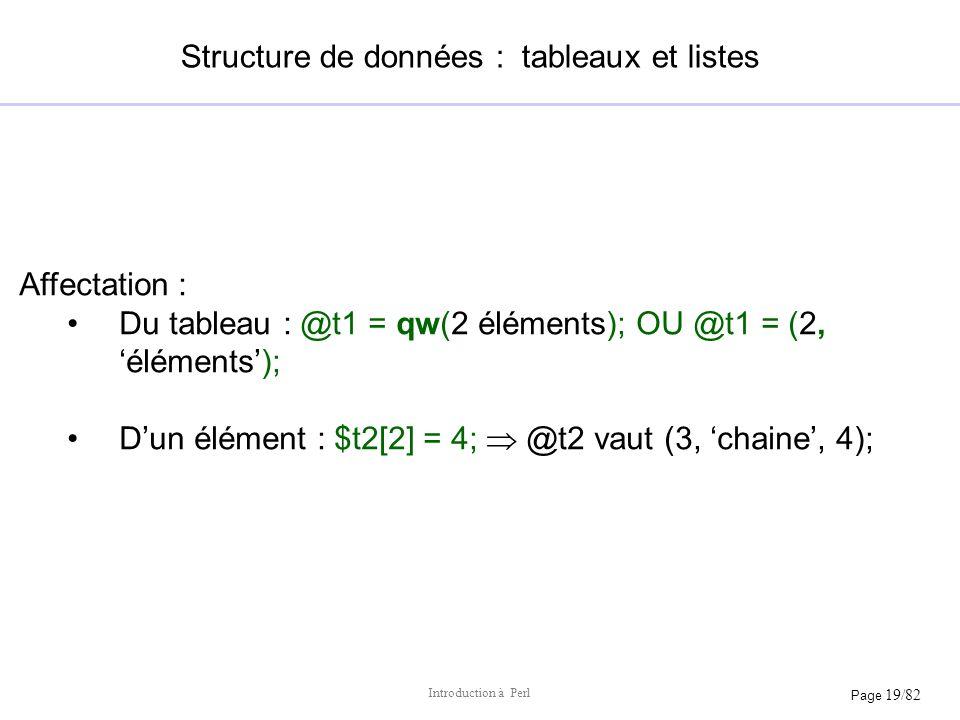 Page 19/82 Introduction à Perl Structure de données : tableaux et listes Affectation : Du tableau : @t1 = qw(2 éléments); OU @t1 = (2, éléments); Dun