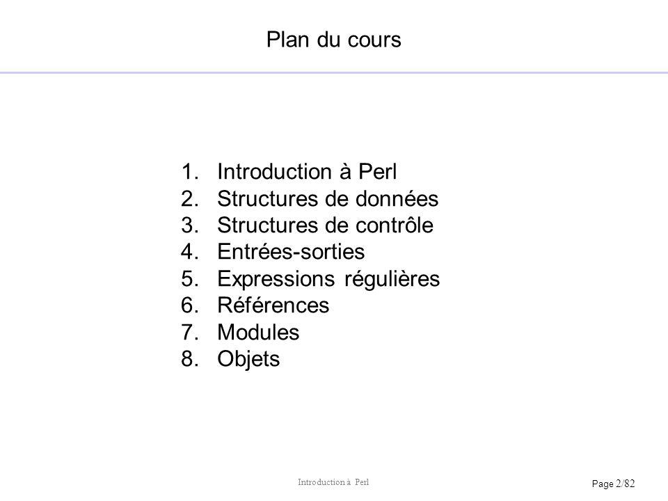 Page 2/82 Introduction à Perl Plan du cours 1.Introduction à Perl 2.Structures de données 3.Structures de contrôle 4.Entrées-sorties 5.Expressions rég